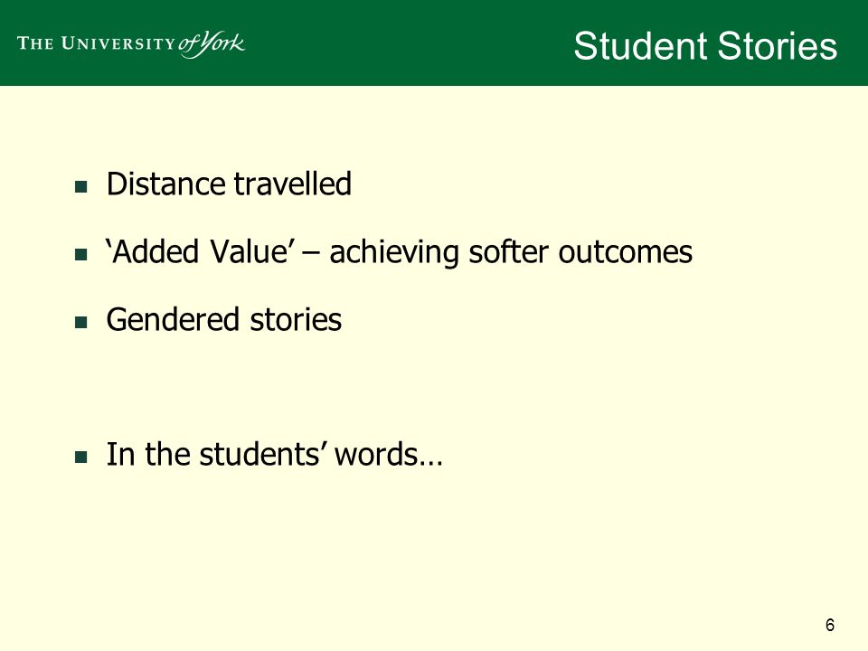 6 Student Stories Distance travelled Added Value – achieving softer outcomes Gendered stories In the students words…
