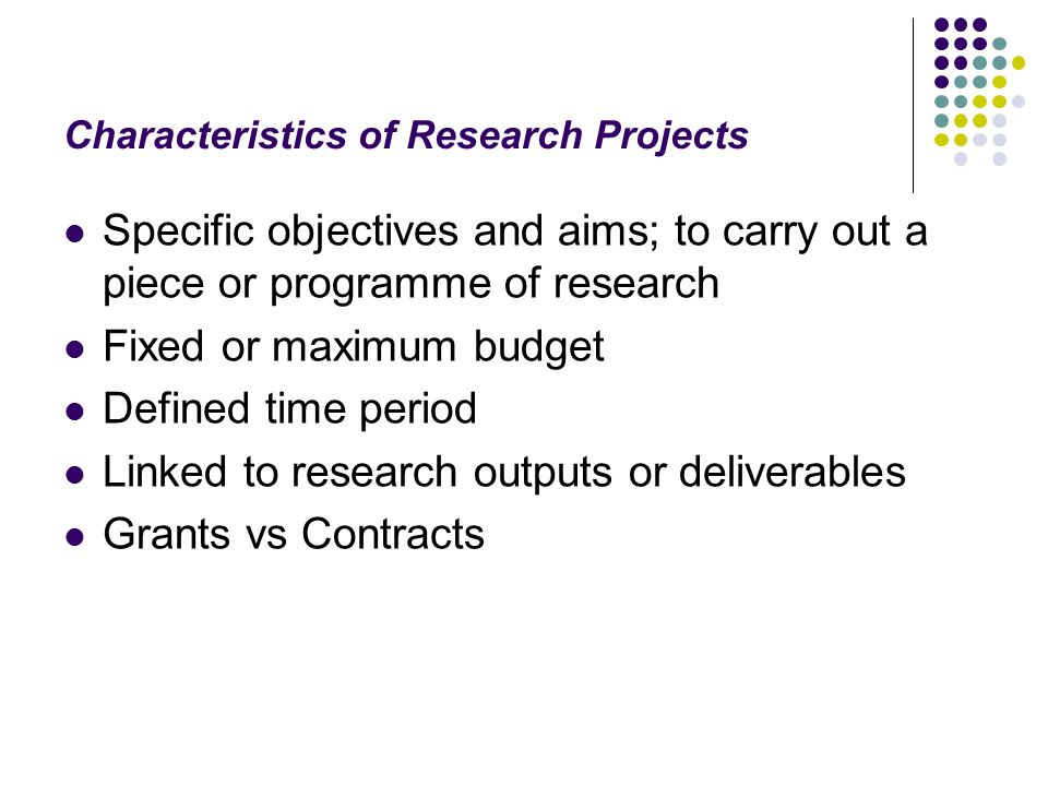 Characteristics of Research Projects Specific objectives and aims; to carry out a piece or programme of research Fixed or maximum budget Defined time period Linked to research outputs or deliverables Grants vs Contracts