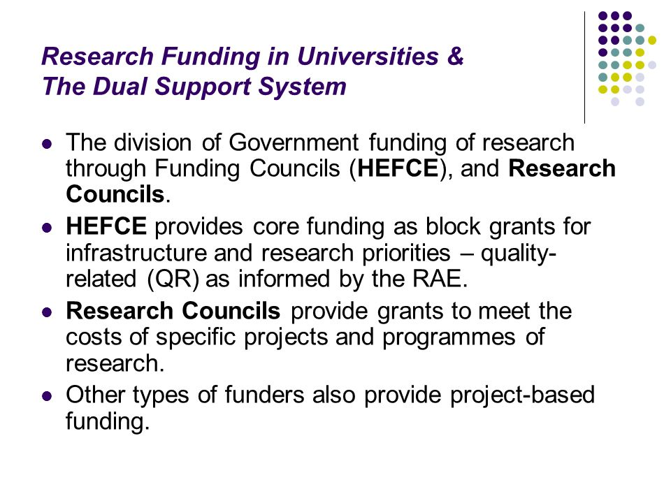 Research Funding in Universities & The Dual Support System The division of Government funding of research through Funding Councils (HEFCE), and Research Councils.