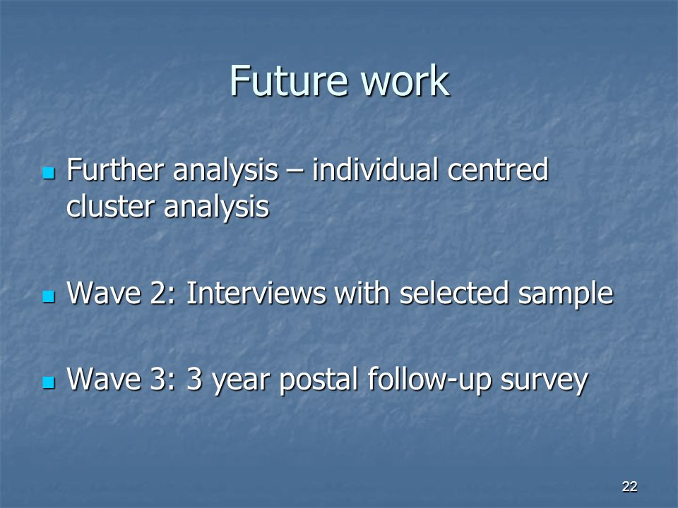 22 Future work Further analysis – individual centred cluster analysis Further analysis – individual centred cluster analysis Wave 2: Interviews with selected sample Wave 2: Interviews with selected sample Wave 3: 3 year postal follow-up survey Wave 3: 3 year postal follow-up survey