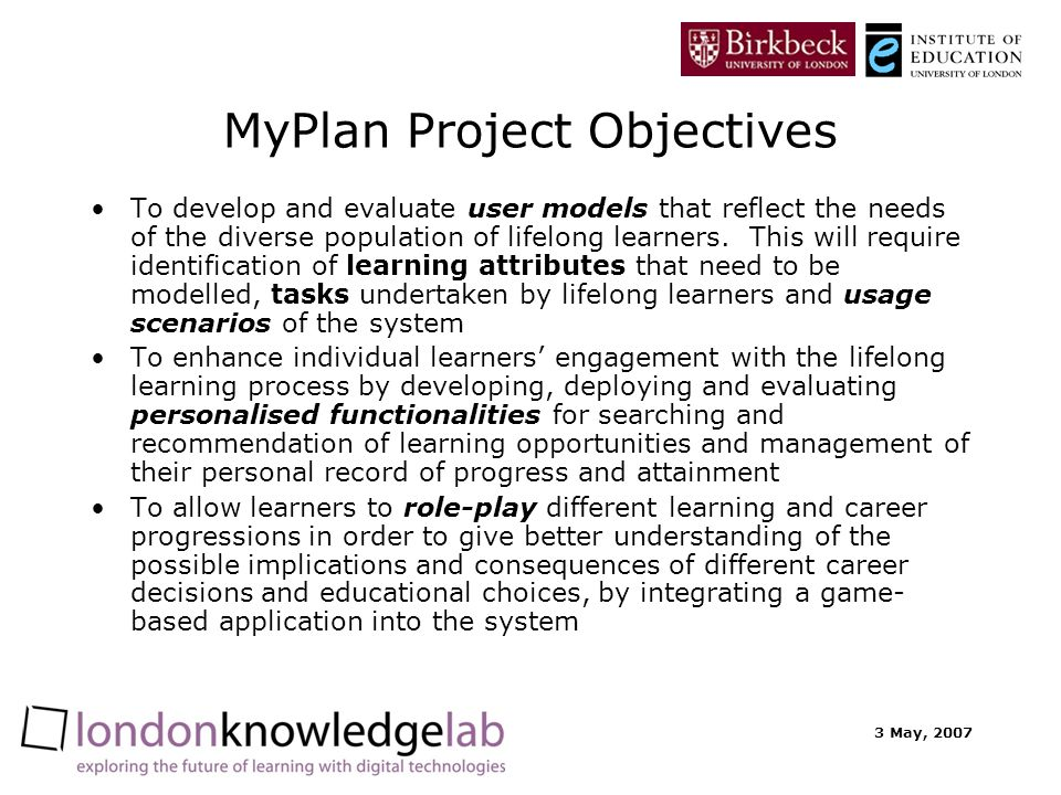 3 May, 2007 MyPlan Project Objectives To develop and evaluate user models that reflect the needs of the diverse population of lifelong learners.