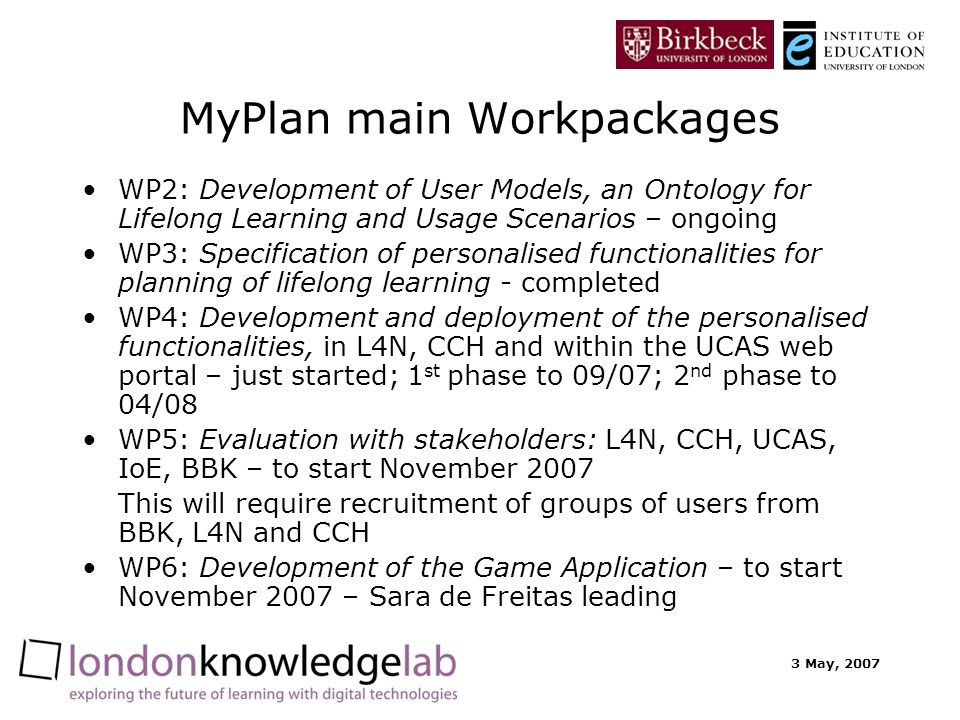 3 May, 2007 MyPlan main Workpackages WP2: Development of User Models, an Ontology for Lifelong Learning and Usage Scenarios – ongoing WP3: Specification of personalised functionalities for planning of lifelong learning - completed WP4: Development and deployment of the personalised functionalities, in L4N, CCH and within the UCAS web portal – just started; 1 st phase to 09/07; 2 nd phase to 04/08 WP5: Evaluation with stakeholders: L4N, CCH, UCAS, IoE, BBK – to start November 2007 This will require recruitment of groups of users from BBK, L4N and CCH WP6: Development of the Game Application – to start November 2007 – Sara de Freitas leading