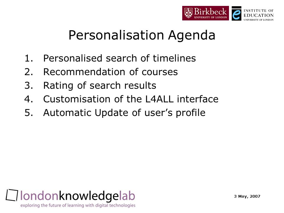 3 May, 2007 Personalisation Agenda 1.Personalised search of timelines 2.Recommendation of courses 3.Rating of search results 4.Customisation of the L4ALL interface 5.Automatic Update of users profile