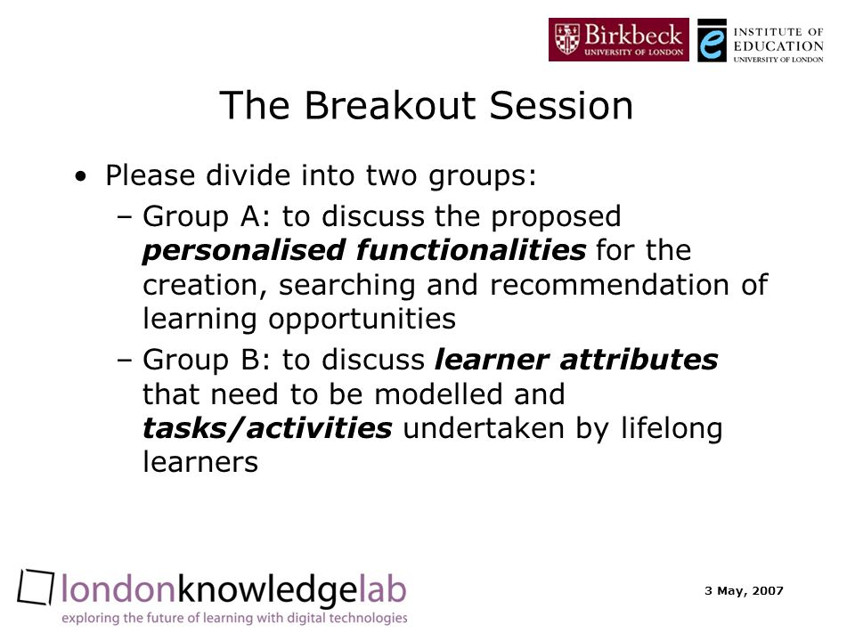 3 May, 2007 The Breakout Session Please divide into two groups: –Group A: to discuss the proposed personalised functionalities for the creation, searching and recommendation of learning opportunities –Group B: to discuss learner attributes that need to be modelled and tasks/activities undertaken by lifelong learners