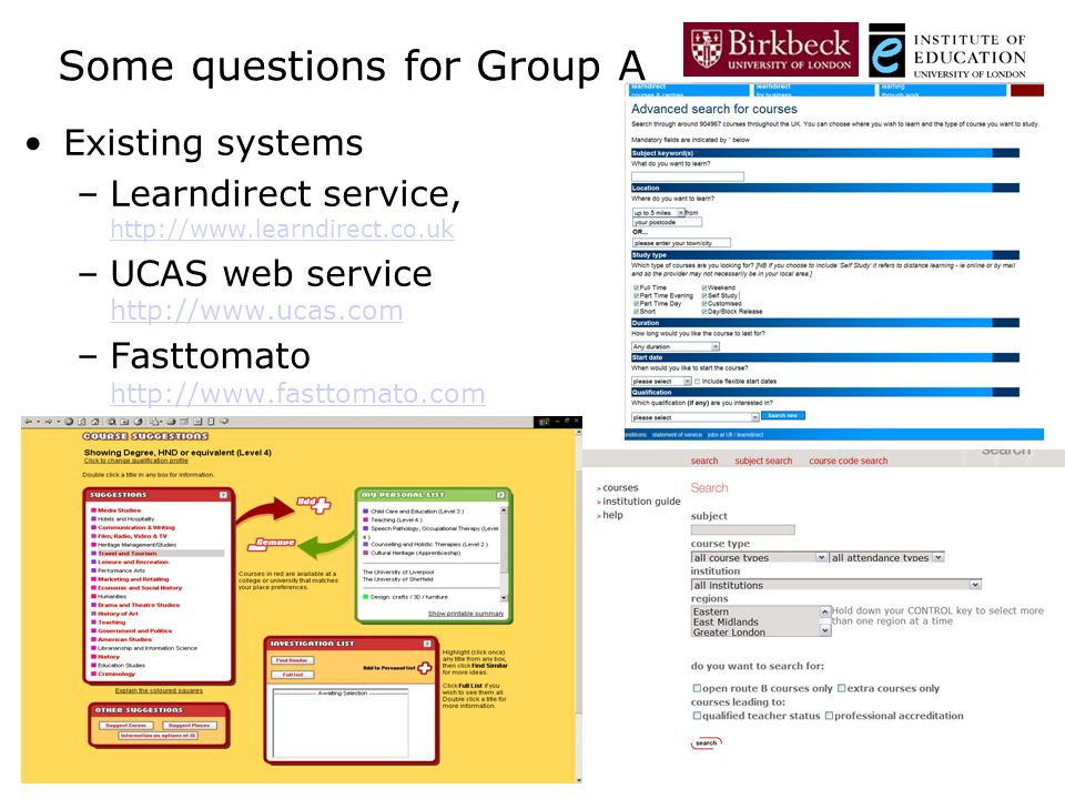 3 May, 2007 Some questions for Group A Existing systems –Learndirect service, http://www.learndirect.co.uk http://www.learndirect.co.uk –UCAS web service http://www.ucas.com http://www.ucas.com –Fasttomato http://www.fasttomato.com http://www.fasttomato.com