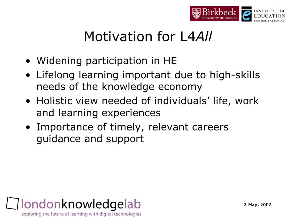 3 May, 2007 Motivation for L4All Widening participation in HE Lifelong learning important due to high-skills needs of the knowledge economy Holistic view needed of individuals life, work and learning experiences Importance of timely, relevant careers guidance and support