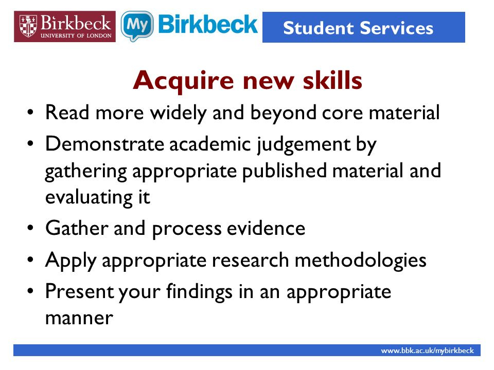 Acquire new skills Read more widely and beyond core material Demonstrate academic judgement by gathering appropriate published material and evaluating it Gather and process evidence Apply appropriate research methodologies Present your findings in an appropriate manner   Student Services