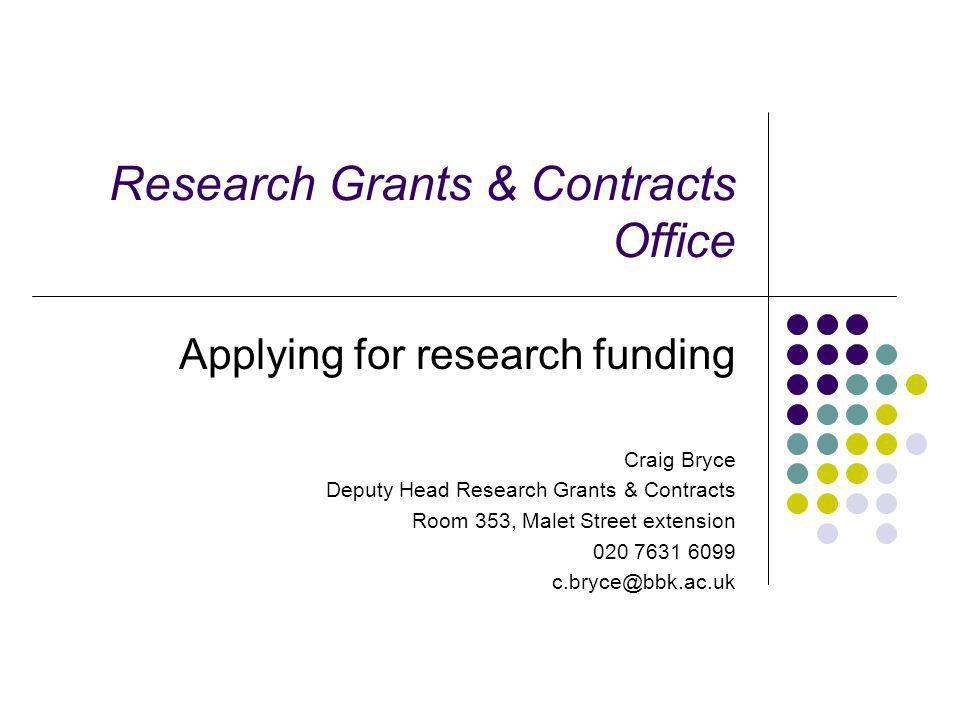 Research Grants & Contracts Office Applying for research funding Craig Bryce Deputy Head Research Grants & Contracts Room 353, Malet Street extension 020 7631 6099 c.bryce@bbk.ac.uk