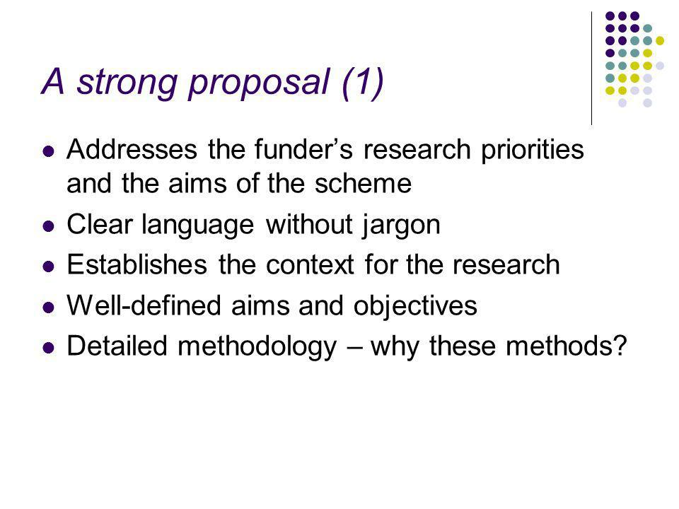 A strong proposal (1) Addresses the funders research priorities and the aims of the scheme Clear language without jargon Establishes the context for the research Well-defined aims and objectives Detailed methodology – why these methods