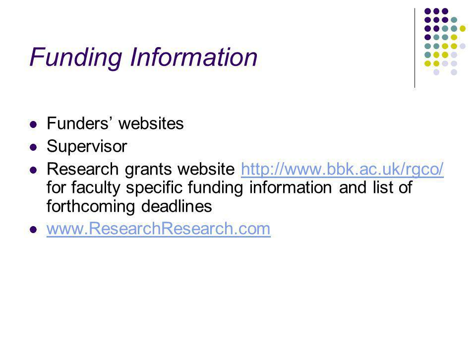 Funding Information Funders websites Supervisor Research grants website http://www.bbk.ac.uk/rgco/ for faculty specific funding information and list of forthcoming deadlineshttp://www.bbk.ac.uk/rgco/ www.ResearchResearch.com