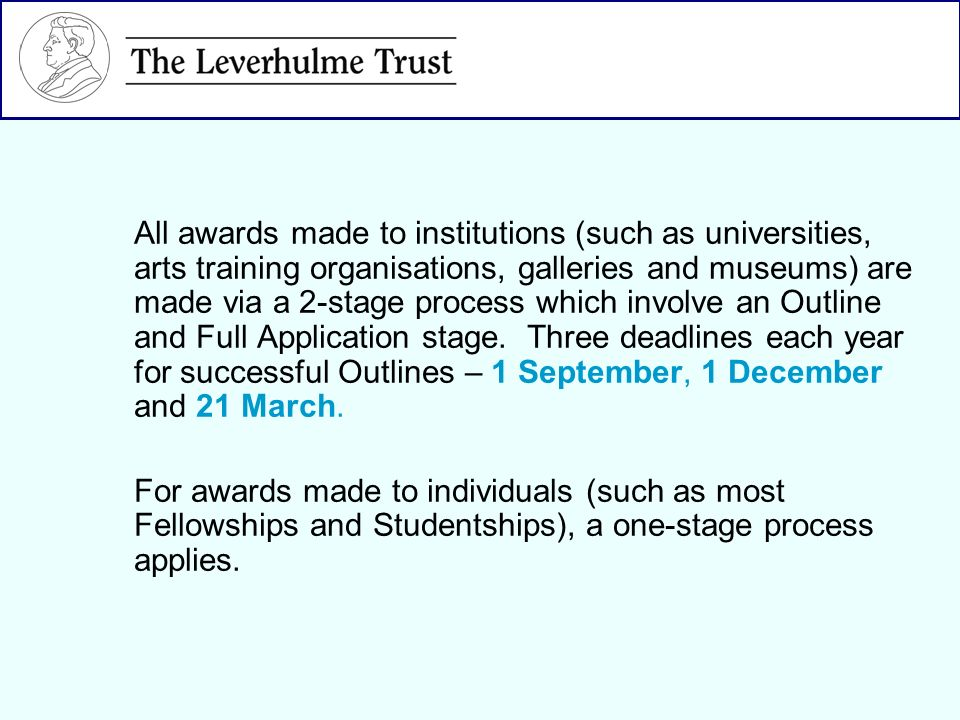 All awards made to institutions (such as universities, arts training organisations, galleries and museums) are made via a 2-stage process which involve an Outline and Full Application stage.