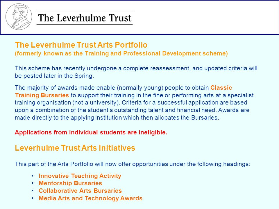 The Leverhulme Trust Arts Portfolio (formerly known as the Training and Professional Development scheme) This scheme has recently undergone a complete reassessment, and updated criteria will be posted later in the Spring.