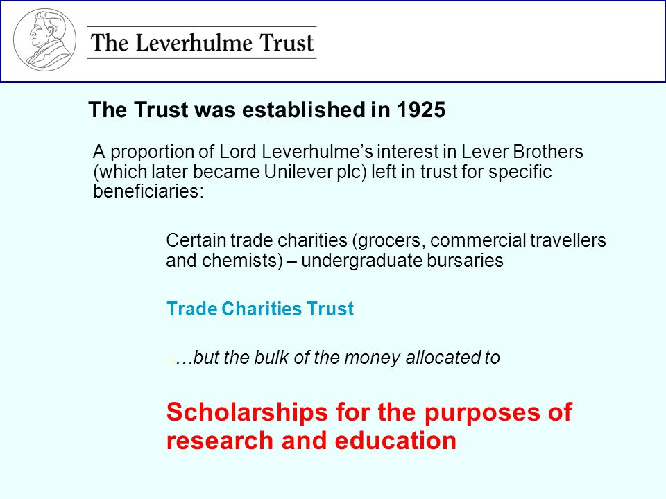 A proportion of Lord Leverhulmes interest in Lever Brothers (which later became Unilever plc) left in trust for specific beneficiaries: Certain trade charities (grocers, commercial travellers and chemists) – undergraduate bursaries Trade Charities Trust …but the bulk of the money allocated to Scholarships for the purposes of research and education The Trust was established in 1925