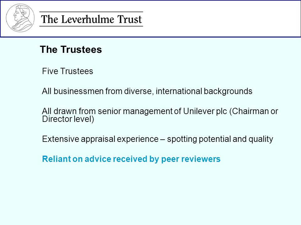 Five Trustees All businessmen from diverse, international backgrounds All drawn from senior management of Unilever plc (Chairman or Director level) Extensive appraisal experience – spotting potential and quality Reliant on advice received by peer reviewers The Trustees