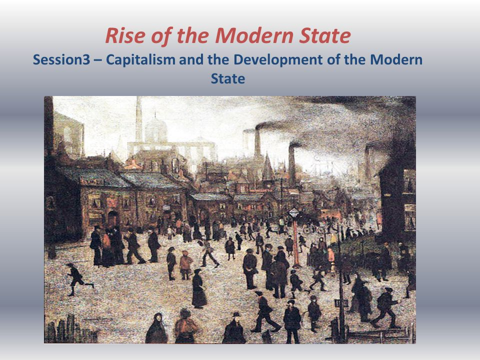 Rise of the Modern State Session3 – Capitalism and the Development of the Modern State