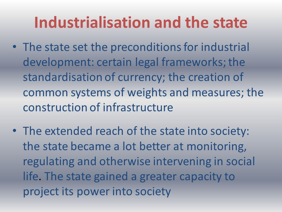 Industrialisation and the state The state set the preconditions for industrial development: certain legal frameworks; the standardisation of currency; the creation of common systems of weights and measures; the construction of infrastructure The extended reach of the state into society: the state became a lot better at monitoring, regulating and otherwise intervening in social life.