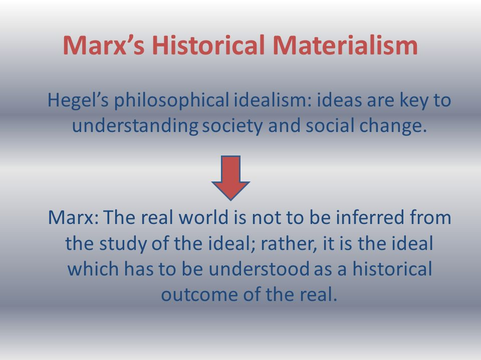 Marxs Historical Materialism Hegels philosophical idealism: ideas are key to understanding society and social change.