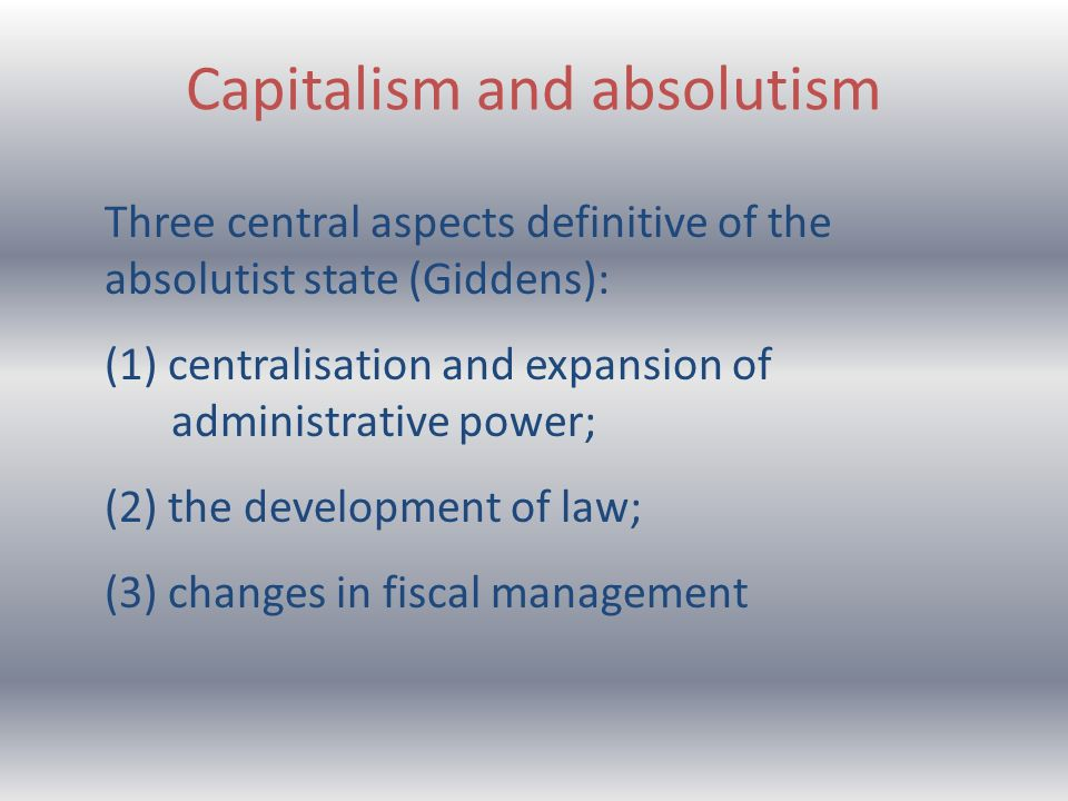 Capitalism and absolutism Three central aspects definitive of the absolutist state (Giddens): (1) centralisation and expansion of administrative power; (2) the development of law; (3) changes in fiscal management