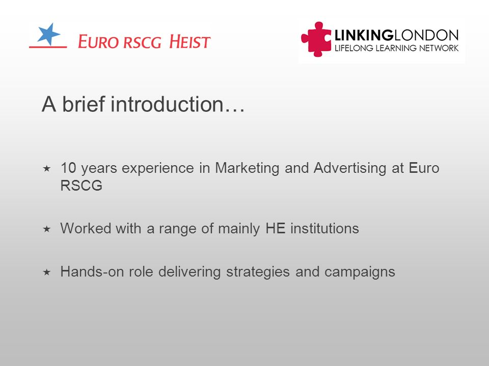 A brief introduction… 10 years experience in Marketing and Advertising at Euro RSCG Worked with a range of mainly HE institutions Hands-on role delivering strategies and campaigns