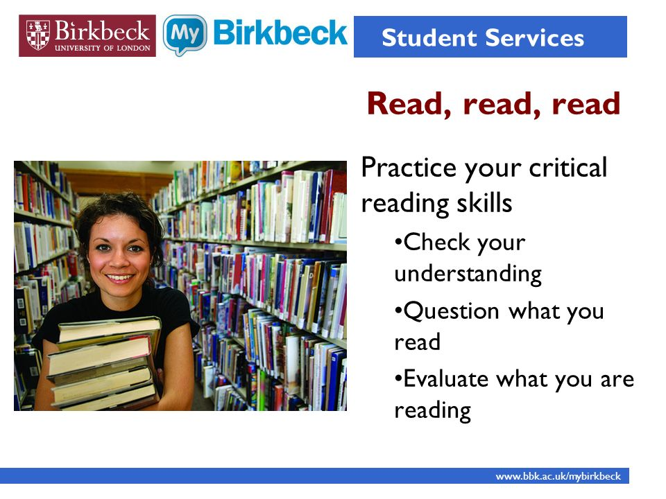 Read, read, read Student Services www.bbk.ac.uk/mybirkbeck Practice your critical reading skills Check your understanding Question what you read Evaluate what you are reading