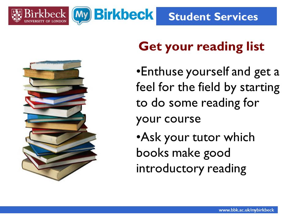 Get your reading list Student Services www.bbk.ac.uk/mybirkbeck Enthuse yourself and get a feel for the field by starting to do some reading for your course Ask your tutor which books make good introductory reading