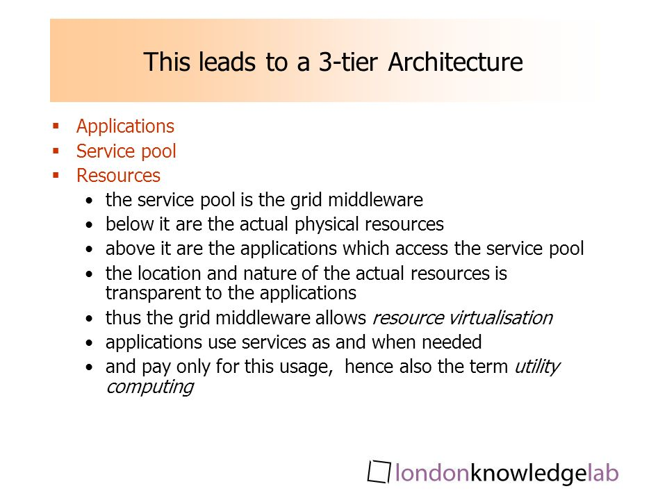 This leads to a 3-tier Architecture Applications Service pool Resources the service pool is the grid middleware below it are the actual physical resources above it are the applications which access the service pool the location and nature of the actual resources is transparent to the applications thus the grid middleware allows resource virtualisation applications use services as and when needed and pay only for this usage, hence also the term utility computing
