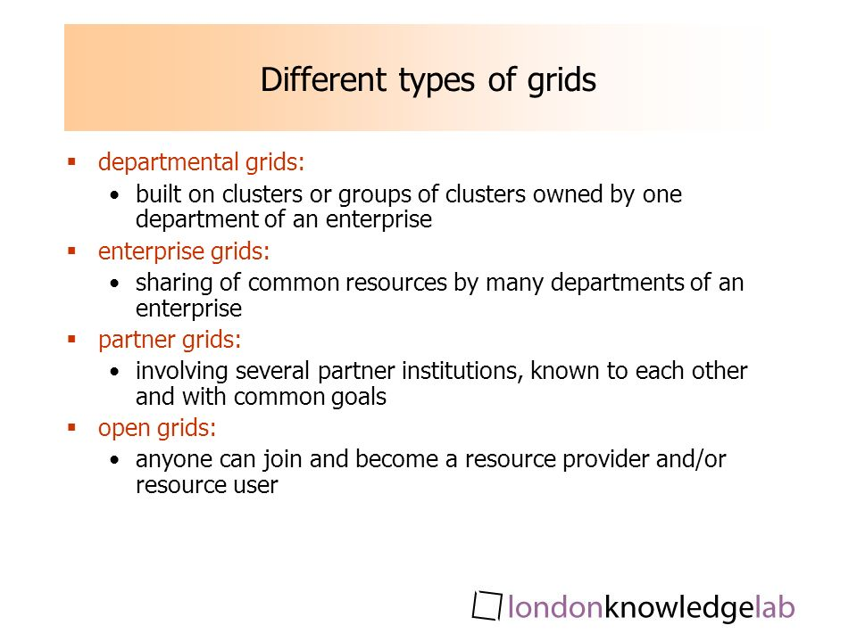 Different types of grids departmental grids: built on clusters or groups of clusters owned by one department of an enterprise enterprise grids: sharing of common resources by many departments of an enterprise partner grids: involving several partner institutions, known to each other and with common goals open grids: anyone can join and become a resource provider and/or resource user