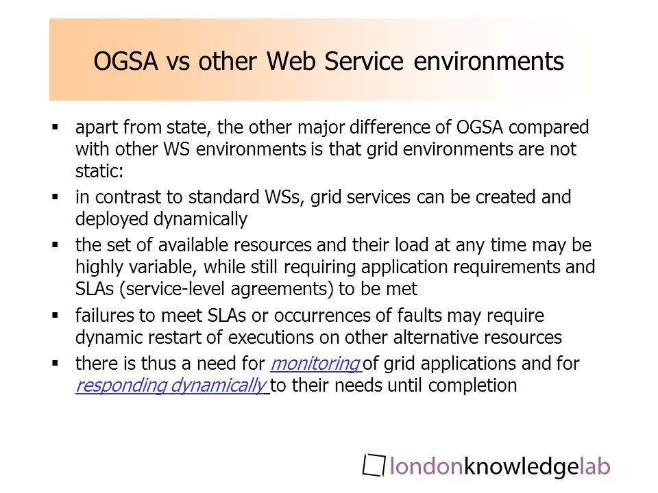 OGSA vs other Web Service environments apart from state, the other major difference of OGSA compared with other WS environments is that grid environments are not static: in contrast to standard WSs, grid services can be created and deployed dynamically the set of available resources and their load at any time may be highly variable, while still requiring application requirements and SLAs (service-level agreements) to be met failures to meet SLAs or occurrences of faults may require dynamic restart of executions on other alternative resources there is thus a need for monitoring of grid applications and for responding dynamically to their needs until completion