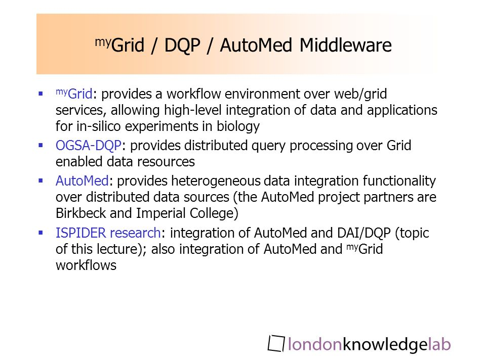my Grid / DQP / AutoMed Middleware my Grid: provides a workflow environment over web/grid services, allowing high-level integration of data and applications for in-silico experiments in biology OGSA-DQP: provides distributed query processing over Grid enabled data resources AutoMed: provides heterogeneous data integration functionality over distributed data sources (the AutoMed project partners are Birkbeck and Imperial College) ISPIDER research: integration of AutoMed and DAI/DQP (topic of this lecture); also integration of AutoMed and my Grid workflows