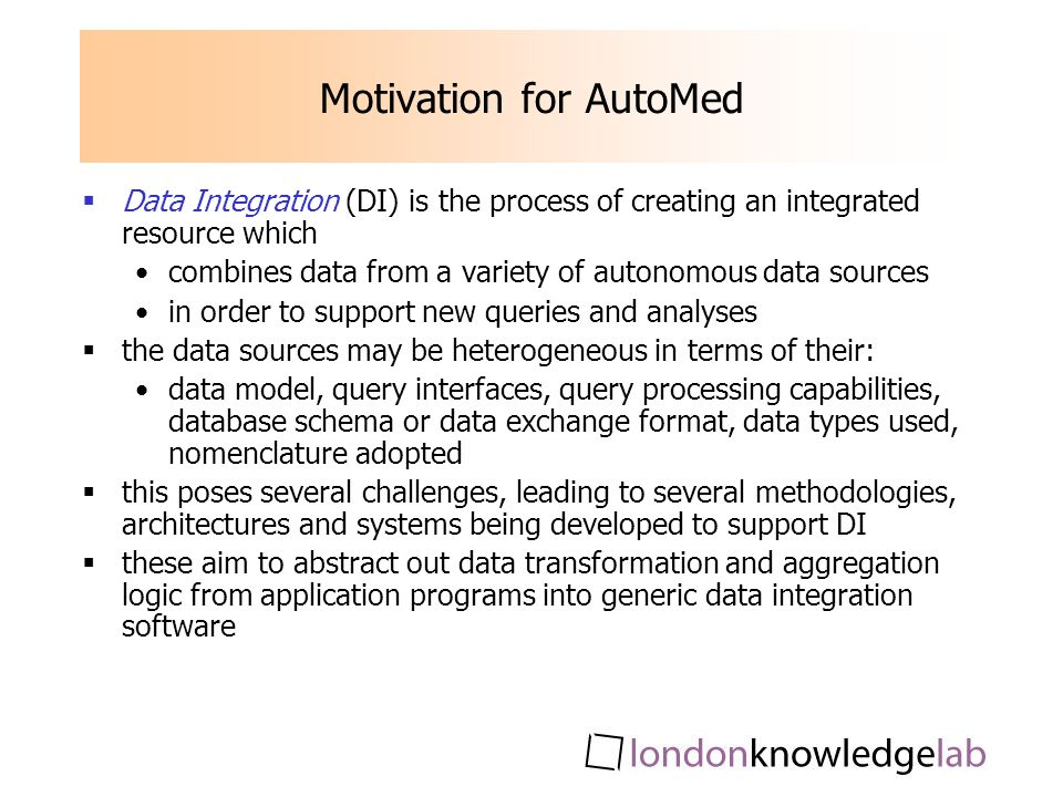 Motivation for AutoMed Data Integration (DI) is the process of creating an integrated resource which combines data from a variety of autonomous data sources in order to support new queries and analyses the data sources may be heterogeneous in terms of their: data model, query interfaces, query processing capabilities, database schema or data exchange format, data types used, nomenclature adopted this poses several challenges, leading to several methodologies, architectures and systems being developed to support DI these aim to abstract out data transformation and aggregation logic from application programs into generic data integration software