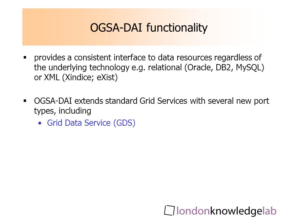 OGSA-DAI functionality provides a consistent interface to data resources regardless of the underlying technology e.g.