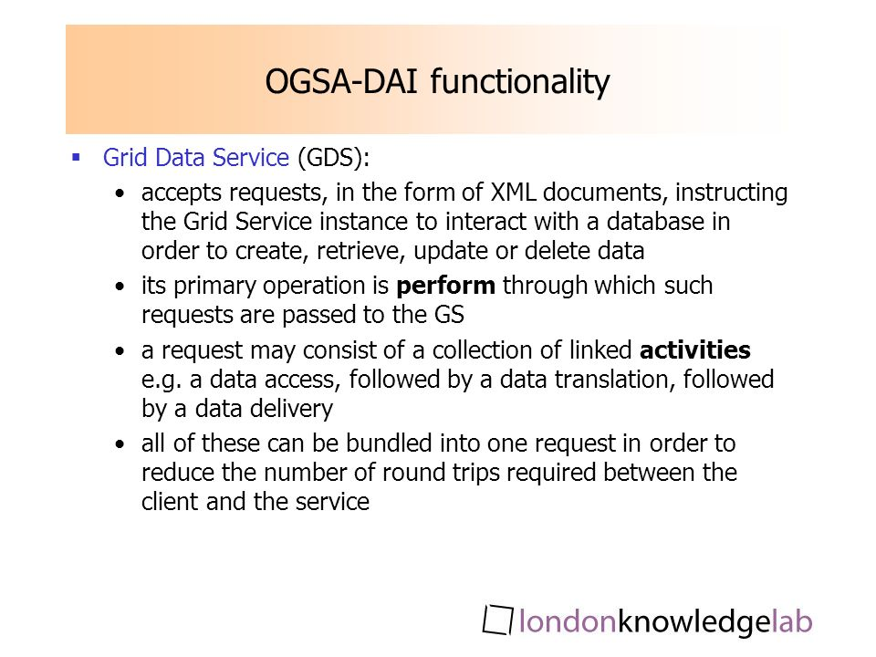 OGSA-DAI functionality Grid Data Service (GDS): accepts requests, in the form of XML documents, instructing the Grid Service instance to interact with a database in order to create, retrieve, update or delete data its primary operation is perform through which such requests are passed to the GS a request may consist of a collection of linked activities e.g.