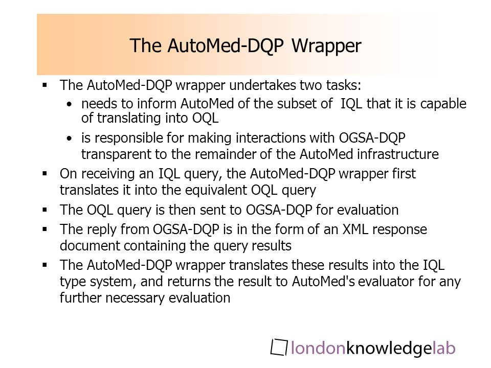 The AutoMed-DQP Wrapper The AutoMed-DQP wrapper undertakes two tasks: needs to inform AutoMed of the subset of IQL that it is capable of translating into OQL is responsible for making interactions with OGSA-DQP transparent to the remainder of the AutoMed infrastructure On receiving an IQL query, the AutoMed-DQP wrapper first translates it into the equivalent OQL query The OQL query is then sent to OGSA-DQP for evaluation The reply from OGSA-DQP is in the form of an XML response document containing the query results The AutoMed-DQP wrapper translates these results into the IQL type system, and returns the result to AutoMed s evaluator for any further necessary evaluation