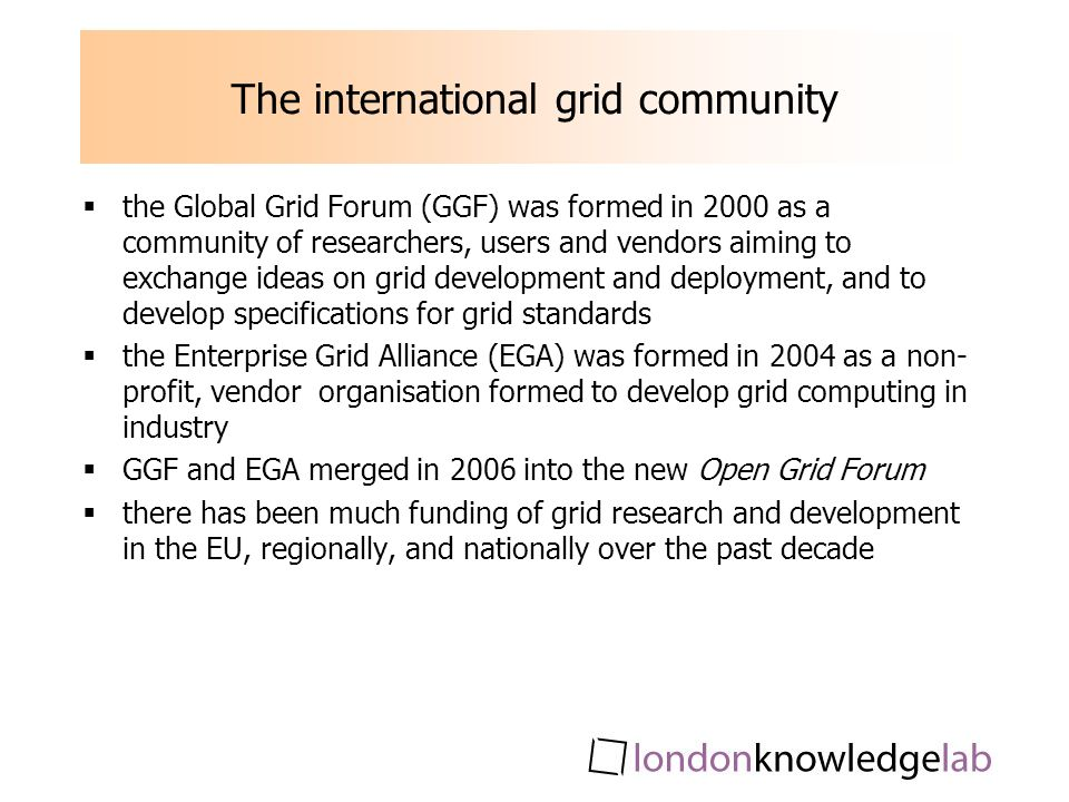 The international grid community the Global Grid Forum (GGF) was formed in 2000 as a community of researchers, users and vendors aiming to exchange ideas on grid development and deployment, and to develop specifications for grid standards the Enterprise Grid Alliance (EGA) was formed in 2004 as a non- profit, vendor organisation formed to develop grid computing in industry GGF and EGA merged in 2006 into the new Open Grid Forum there has been much funding of grid research and development in the EU, regionally, and nationally over the past decade