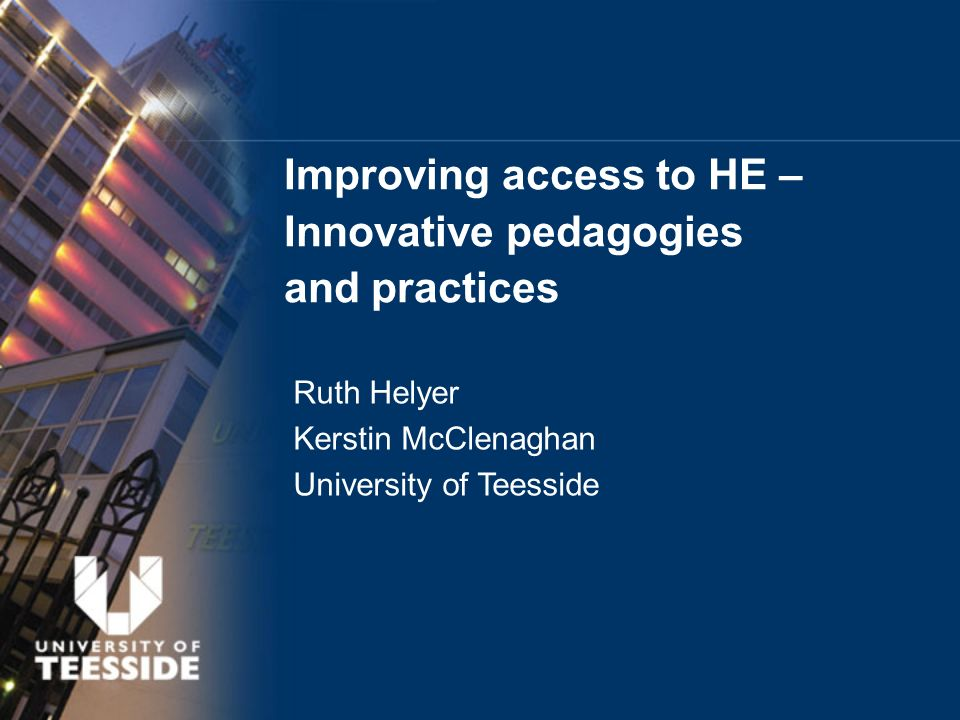 Improving access to HE – Innovative pedagogies and practices Ruth Helyer Kerstin McClenaghan University of Teesside