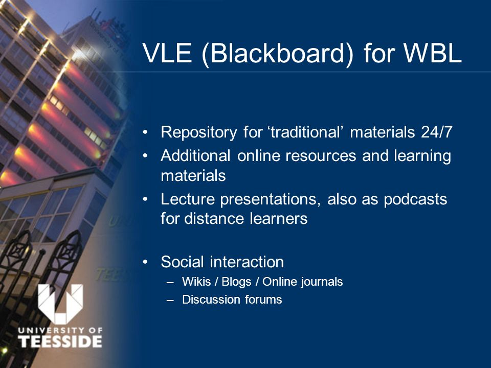 Repository for traditional materials 24/7 Additional online resources and learning materials Lecture presentations, also as podcasts for distance learners Social interaction –Wikis / Blogs / Online journals –Discussion forums VLE (Blackboard) for WBL