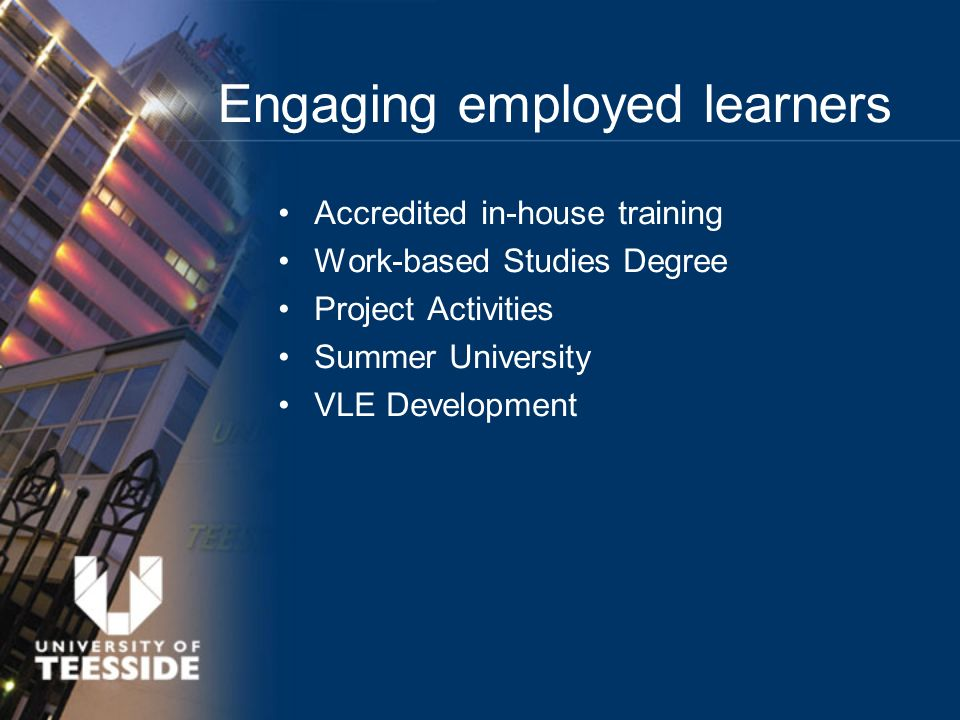 Engaging employed learners Accredited in-house training Work-based Studies Degree Project Activities Summer University VLE Development