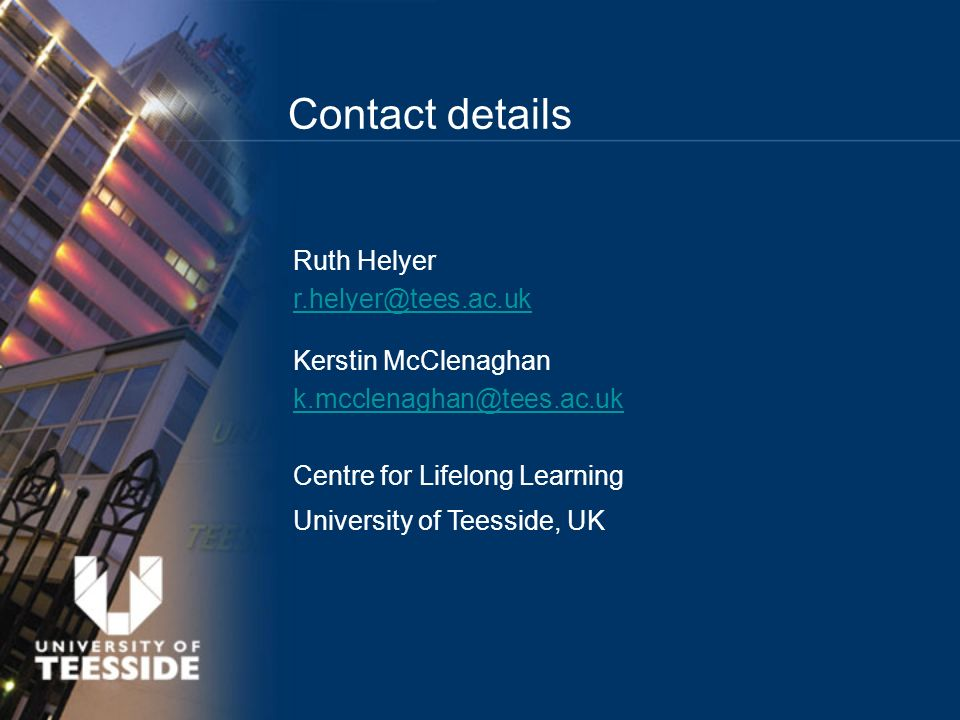 Contact details Ruth Helyer r.helyer@tees.ac.uk Kerstin McClenaghan k.mcclenaghan@tees.ac.uk Centre for Lifelong Learning University of Teesside, UK