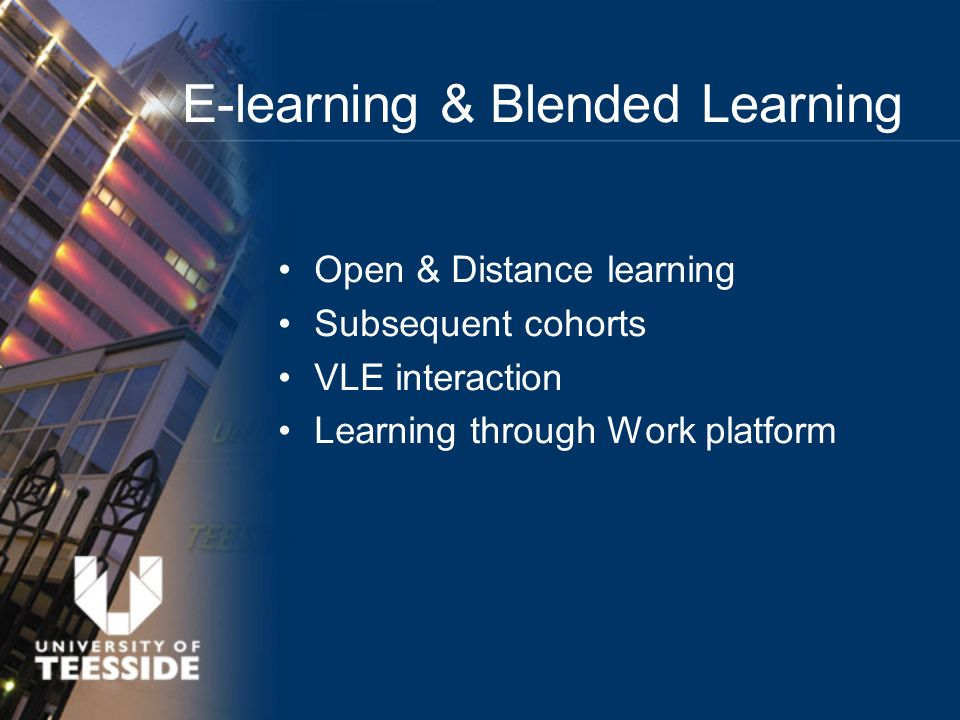 Open & Distance learning Subsequent cohorts VLE interaction Learning through Work platform E-learning & Blended Learning