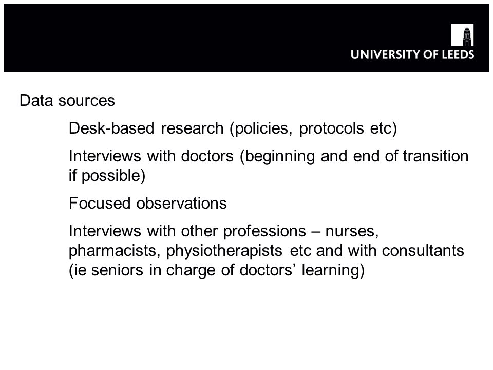 Data sources Desk-based research (policies, protocols etc) Interviews with doctors (beginning and end of transition if possible) Focused observations Interviews with other professions – nurses, pharmacists, physiotherapists etc and with consultants (ie seniors in charge of doctors learning)