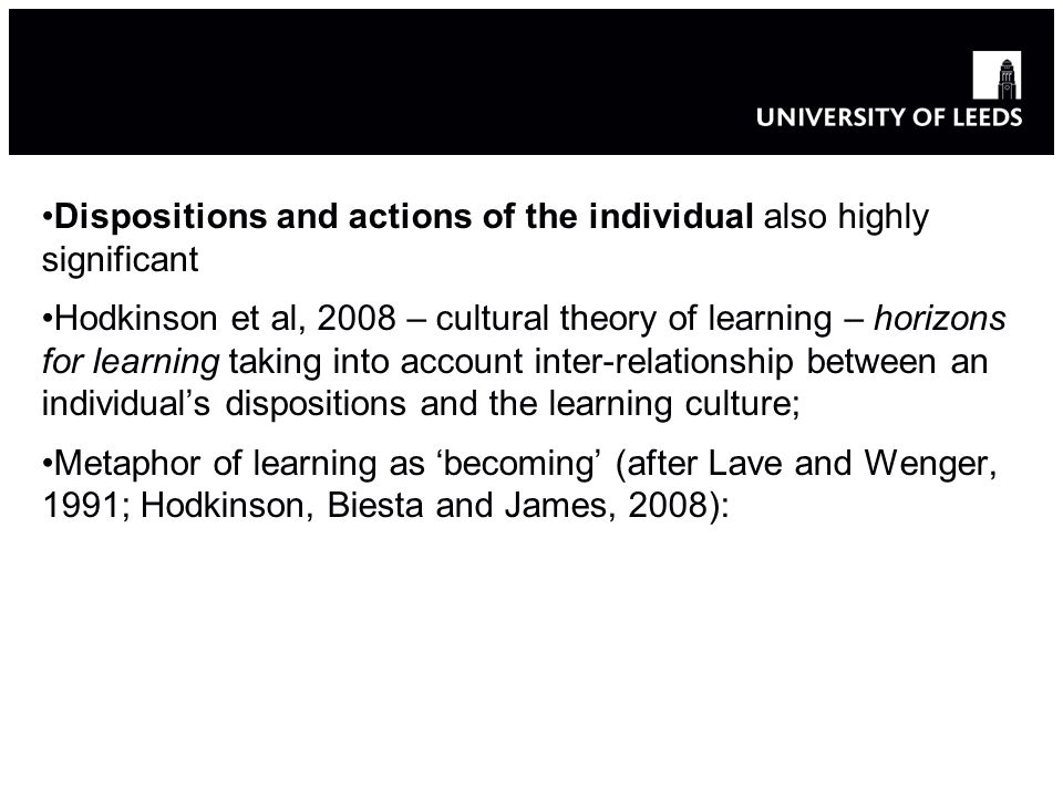 Dispositions and actions of the individual also highly significant Hodkinson et al, 2008 – cultural theory of learning – horizons for learning taking into account inter-relationship between an individuals dispositions and the learning culture; Metaphor of learning as becoming (after Lave and Wenger, 1991; Hodkinson, Biesta and James, 2008):