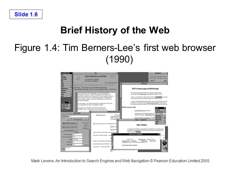 Mark Levene, An Introduction to Search Engines and Web Navigation © Pearson Education Limited 2005 Slide 1.6 Brief History of the Web Figure 1.4: Tim Berners-Lees first web browser (1990)