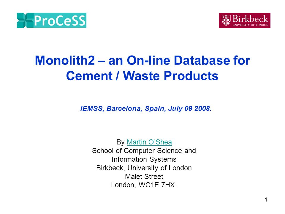 1 Monolith2 – an On-line Database for Cement / Waste Products By Martin OSheaMartin OShea School of Computer Science and Information Systems Birkbeck, University of London Malet Street London, WC1E 7HX.
