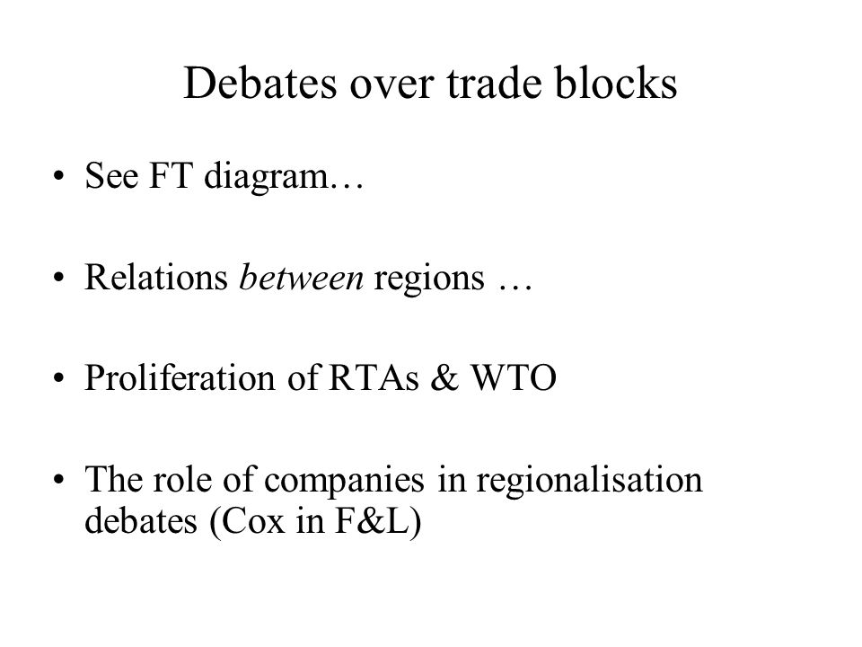 Debates over trade blocks See FT diagram… Relations between regions … Proliferation of RTAs & WTO The role of companies in regionalisation debates (Cox in F&L)