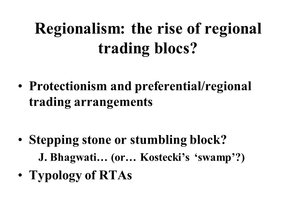 Regionalism: the rise of regional trading blocs.