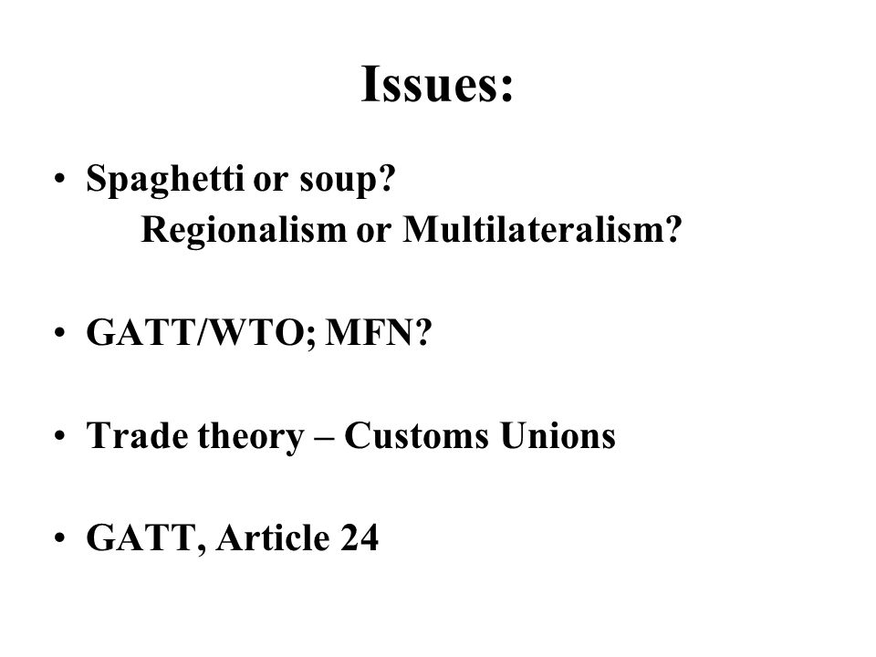 Issues: Spaghetti or soup. Regionalism or Multilateralism.