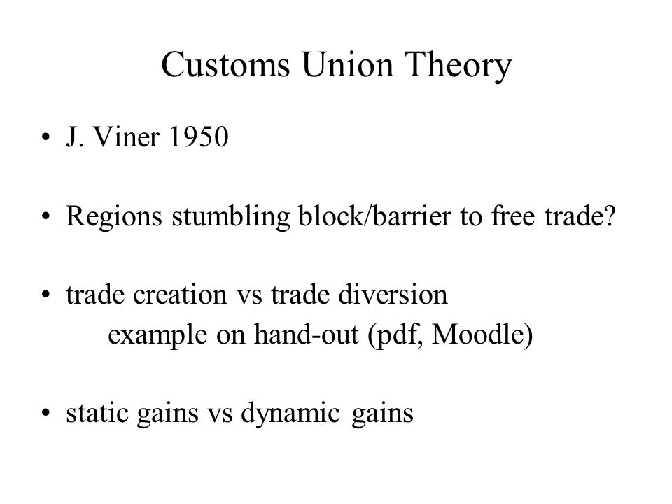 Customs Union Theory J. Viner 1950 Regions stumbling block/barrier to free trade.