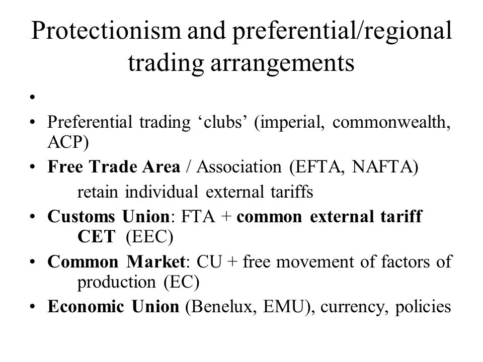 Protectionism and preferential/regional trading arrangements Preferential trading clubs (imperial, commonwealth, ACP) Free Trade Area / Association (EFTA, NAFTA) retain individual external tariffs Customs Union: FTA + common external tariff CET(EEC) Common Market: CU + free movement of factors of production (EC) Economic Union (Benelux, EMU), currency, policies