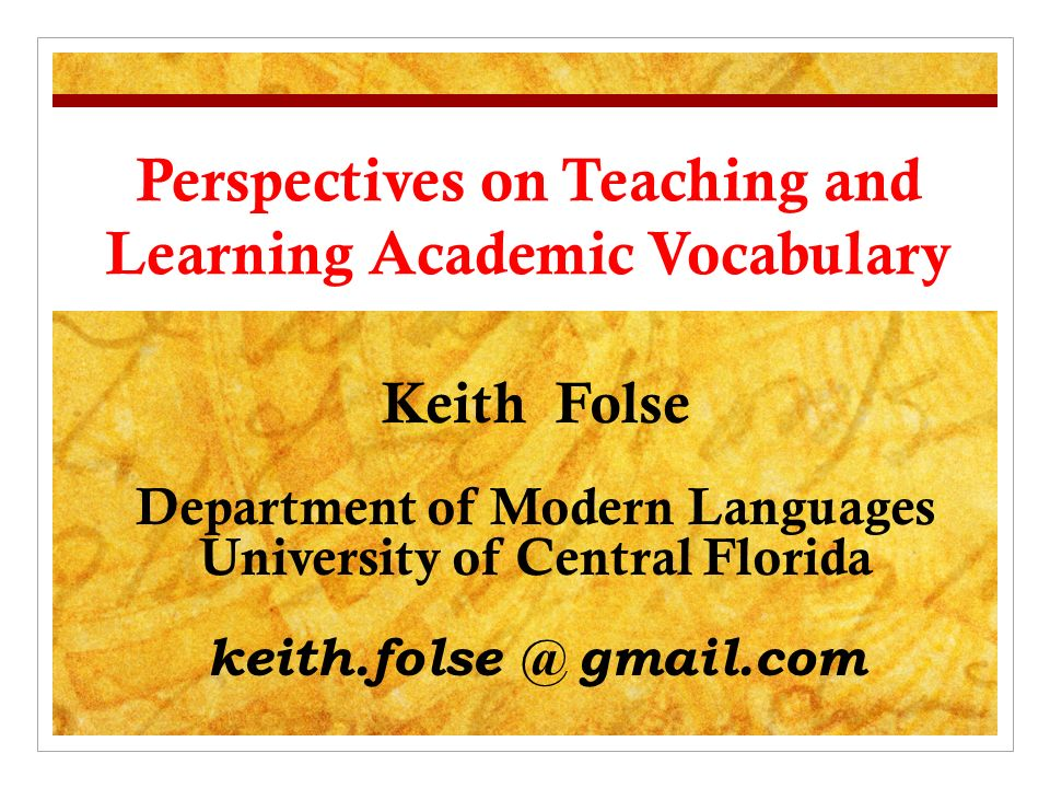 Perspectives on Teaching and Learning Academic Vocabulary Keith Folse Department of Modern Languages University of Central Florida keith.folse @ gmail.com