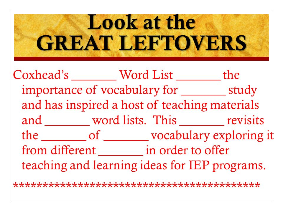 Look at the GREAT LEFTOVERS Coxheads _______ Word List _______ the importance of vocabulary for _______ study and has inspired a host of teaching materials and _______ word lists.